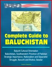 Complete Guide To Baluchistan: Baluchi Cultural Orientation, Balochistan, Southwestern Province Of Pakistan, Strategic Importance, Nationalism And Separatist Struggle, Baruchi And Brahui, Gwadar