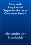 Reise in die Aequinoctial-Gegenden des neuen Continents. Band 1.