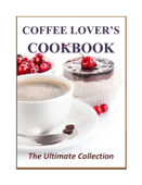 Coffee Lover's Cookbook: The Ultimate Collection