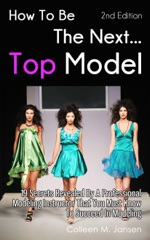 How To Be The Next Top Model 2nd Edition: 19 Secrets Revealed By A Professional Modeling Instructor That You Must Know To Succeed In Modeling