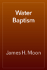 James H. Moon - Water Baptism artwork