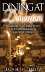 Dining At Downton Traditions Of The Table And Delicious Recipes From The Unofficial Guide To Downton Abbey
