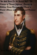 """""""We Will Never Do An Unjust Act"""": The Policies Of Thomas Jefferson, Enacted By William Henry Harrison, That Forced A British Alliance With Tecumseh And Hastened War"""