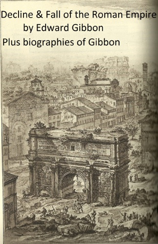 Edward Gibbon - History of the Decline and Fall of the Roman Empire, plus Gibbon's Memoirs and a Biography