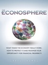 Econosphere The What Makes The Economy Really Work How To Protect It And Maximize Your Opportunity For Financial Prosperity