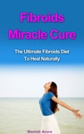 Fibroids Miracle Cure The Ultimate Fibroids Diet To Heal Naturally