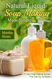 Natural Liquid Soap Making... Made Simple: 25 Easy Soap Making Recipes You Can Try At Home!