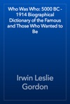 Who Was Who 5000 BC - 1914 Biographical Dictionary Of The Famous And Those Who Wanted To Be