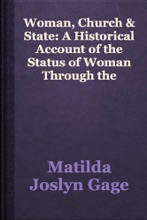 Woman, Church & State: A Historical Account Of The Status Of Woman Through The Christian Ages: With Reminiscences Of The Matriarchate: By Matilda Joslyn Gage.