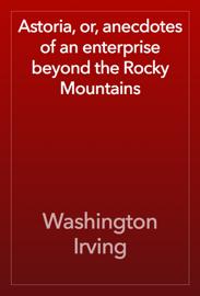 Astoria, or, anecdotes of an enterprise beyond the Rocky Mountains