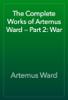 Artemus Ward - The Complete Works of Artemus Ward — Part 2: War artwork
