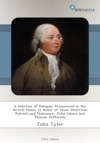 A Selection Of Eulogies Pronounced In The Several States In Honor Of Those Illustrious Patriots And Statesmen John Adams And Thomas Jefferson
