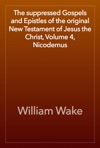 The Suppressed Gospels And Epistles Of The Original New Testament Of Jesus The Christ Volume 4 Nicodemus