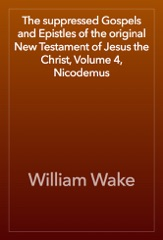 The suppressed Gospels and Epistles of the original New Testament of Jesus the Christ, Volume 4, Nicodemus
