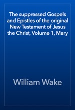 The Suppressed Gospels And Epistles Of The Original New Testament Of Jesus The Christ, Volume 1, Mary