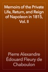Memoirs Of The Private Life Return And Reign Of Napoleon In 1815 Vol II