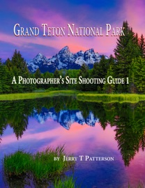 GRAND TETON NATIONAL PARK: A PHOTOGRAPHERS SITE SHOOTING GUIDE 1