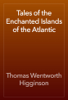 Thomas Wentworth Higginson - Tales of the Enchanted Islands of the Atlantic artwork