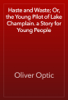 Oliver Optic - Haste and Waste; Or, the Young Pilot of Lake Champlain. a Story for Young People artwork