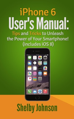 iPhone 6 User's Manual: Tips and Tricks to Unleash the Power of Your Smartphone! (includes iOS 8)