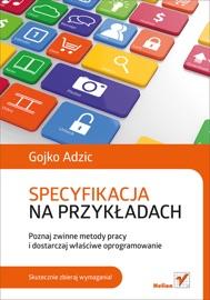 Specyfikacja na przykładach. Poznaj zwinne metody pracy i dostarczaj właściwe oprogramowanie - Gojko Adzic