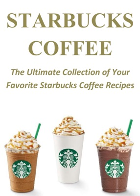 Starbucks Coffee: The Ultimate Collection of Your Favorite Starbucks Coffee Recipes