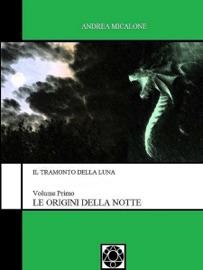 IL TRAMONTO DELLA LUNA: VOLUME PRIMO - LE ORIGINI DELLA NOTTE
