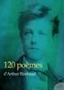 120 poèmes d'Arthur Rimbaud - Arthur Rimbaud