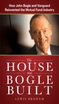 The House That Bogle Built How John Bogle And Vanguard Reinvented The Mutual Fund Industry