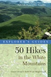 Explorers Guide 50 Hikes In The White Mountains Hikes And Backpacking Trips In The High Peaks Region Of New Hampshire Seventh Edition