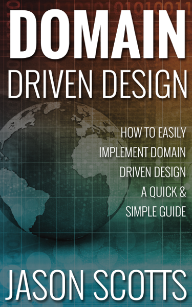 Domain Driven Design : How to Easily Implement Domain Driven Design - A Quick & Simple Guide