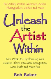 UNLEASH THE ARTIST WITHIN: FOUR WEEKS TO TRANSFORMING YOUR CREATIVE TALENTS INTO MORE RECOGNITION, MORE PROFIT & MORE FUN