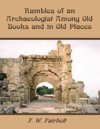 Rambles Of An Archaeologist Among Old Books And In Old Places Illustrated