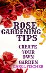 ROSE GARDENING TIPS / CREATE YOUR OWN GARDEN
