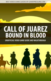 CALL OF JUAREZ: BOUND IN BLOOD - UNOFFICIAL VIDEO GAME GUIDE & WALKTHROUGH