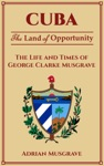 Cuba Land Of Opportunity - The Life And Times Of George Clarke Musgrave