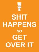 Shit Happens So Get Over It