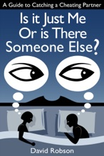 Is It Just Me Or Is There Someone Else?: A Guide To Catching A Cheating Partner