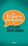 Las Frases Matonas De Csar Lozano