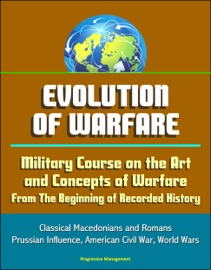 EVOLUTION OF WARFARE: MILITARY COURSE ON THE ART AND CONCEPTS OF WARFARE FROM THE BEGINNING OF RECORDED HISTORY - CLASSICAL MACEDONIANS AND ROMANS, PRUSSIAN INFLUENCE, AMERICAN CIVIL WAR, WORLD WARS