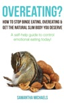 Overeating How To Stop Binge Eating Overeating  Get The Natural Slim Body You Deserve A Self-Help Guide To Control Emotional Eating Today