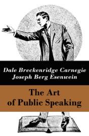 THE ART OF PUBLIC SPEAKING (THE UNABRIDGED CLASSIC BY CARNEGIE & ESENWEIN)