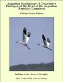 Argentine Ornithology: A Descriptive Catalogue of the Birds of the Argentine Republic (Complete)