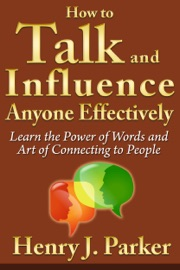 How To Talk And Influence Anyone Effectively Learn The Power Of Words And Art Of Connecting To People