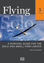 FLYING SOLO: A SURVIVAL GUIDE FOR THE SOLO AND SMALL FIRM LAWYER, FIFTH EDITION