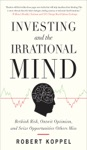 Investing And The Irrational Mind Rethink Risk Outwit Optimism And Seize Opportunities Others Miss