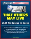 That Others May Live USAF Air Rescue In Korea - Dumbos Stinson L-5B Sentinel H-5 And H-19 Helicopters SA-16 Albatross Amphibians Daring Rescues Air Rescue Helicopter Combat Operations