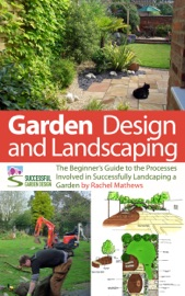 GARDEN DESIGN AND LANDSCAPING - THE BEGINNERS GUIDE TO THE PROCESSES INVOLVED WITH SUCCESSFULLY LANDSCAPING A GARDEN (AN OVERVIEW)
