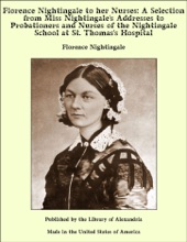 Florence Nightingale to her Nurses: A Selection from Miss Nightingale's Addresses to Probationers and Nurses of the Nightingale School at St. Thomas's Hospital