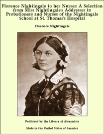 FLORENCE NIGHTINGALE TO HER NURSES: A SELECTION FROM MISS NIGHTINGALES ADDRESSES TO PROBATIONERS AND NURSES OF THE NIGHTINGALE SCHOOL AT ST. THOMASS HOSPITAL
